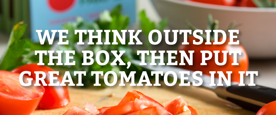 We think outside the box, then put great tomatoes in it